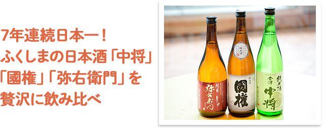 7年連続日本一!ふくしまの日本酒「國権」「中将」「弥右衛門」を贅沢に飲み比べ