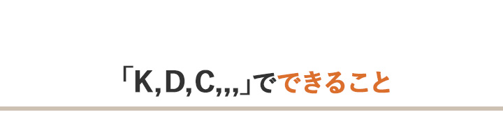 「K, D, C,,,」でできること
